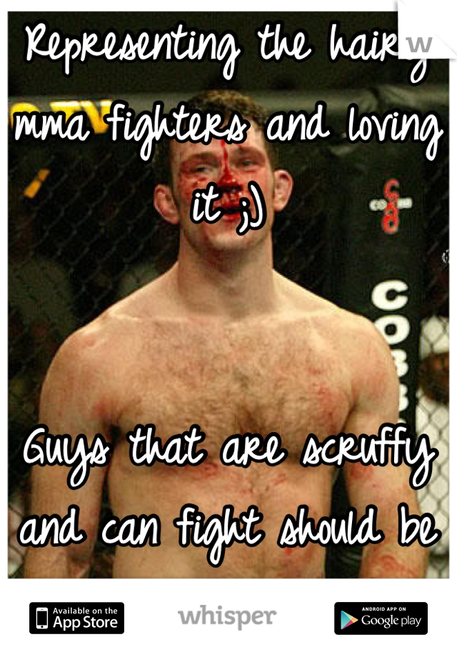Representing the hairy mma fighters and loving it ;)    Guys that are scruffy and can fight should be better appreciated by girls then we are!