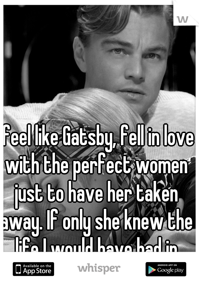 I feel like Gatsby, fell in love with the perfect women just to have her taken away. If only she knew the life I would have had in store for her.
