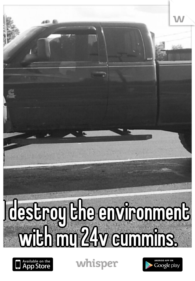 I destroy the environment with my 24v cummins.