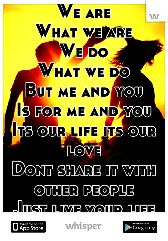 We are  What we are  We do  What we do But me and you  Is for me and you  Its our life its our love Dont share it with other people Just live your life  Live  Love  2 special words that mean the world