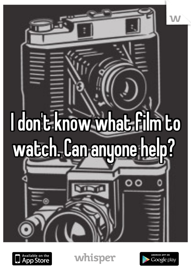 I don't know what film to watch. Can anyone help?