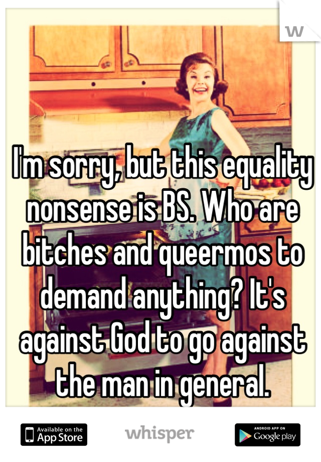 I'm sorry, but this equality nonsense is BS. Who are bitches and queermos to demand anything? It's against God to go against the man in general.