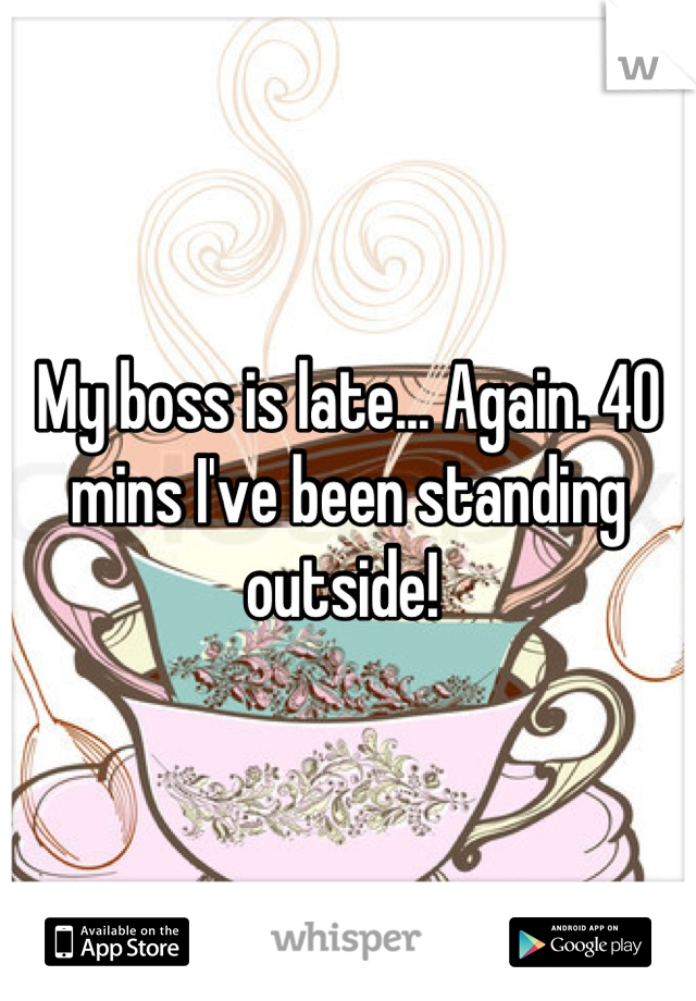 My boss is late... Again. 40 mins I've been standing outside!
