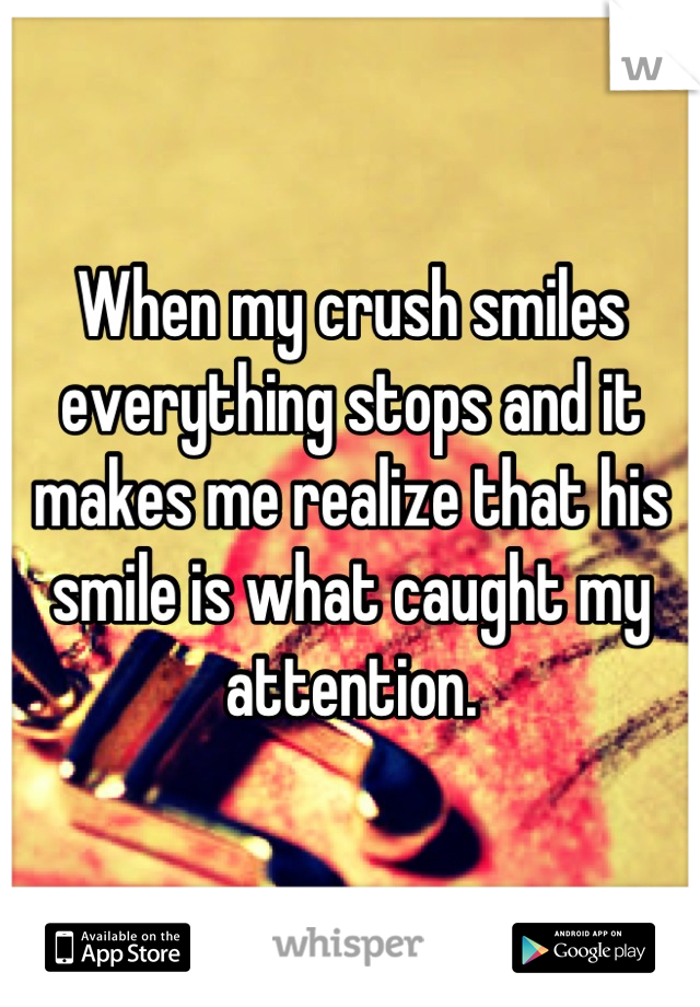 When my crush smiles everything stops and it makes me realize that his smile is what caught my attention.