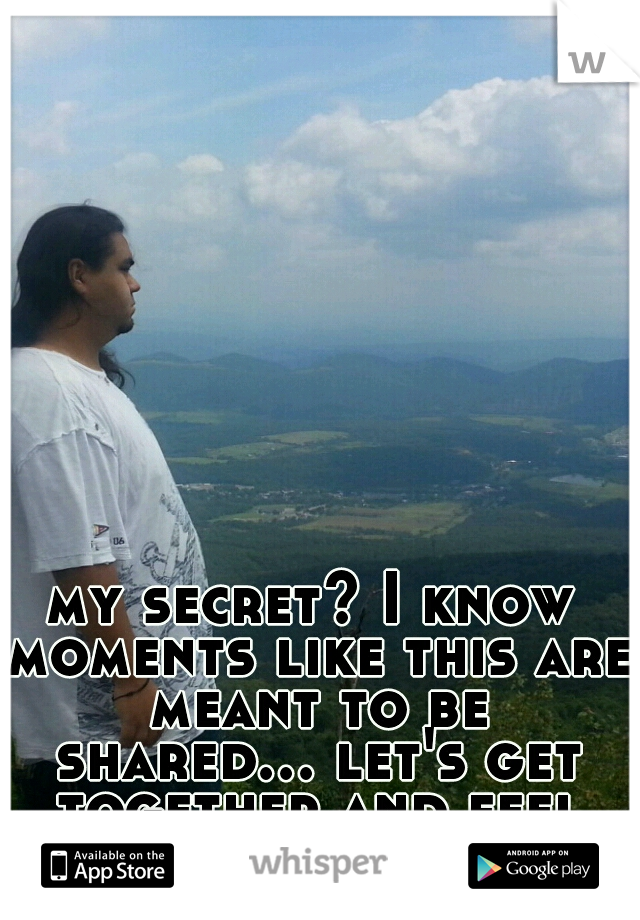 my secret? I know moments like this are meant to be shared... let's get together and feel alright :)
