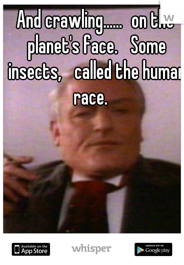 And crawling...... on the planet's face.  Some insects,  called the human race.