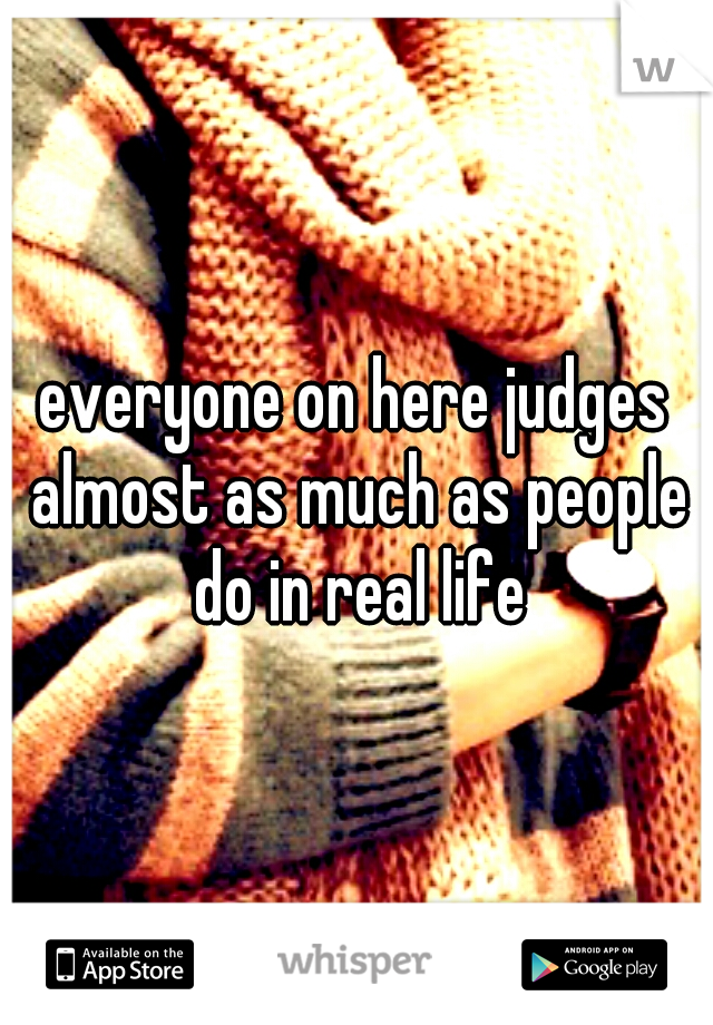 everyone on here judges almost as much as people do in real life