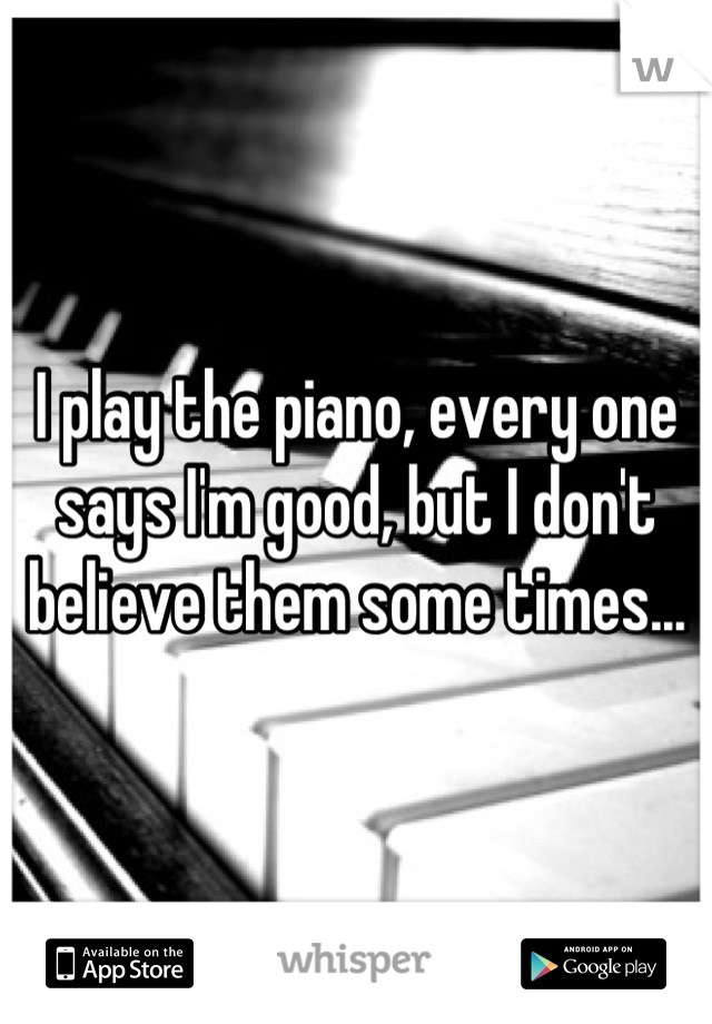 I play the piano, every one says I'm good, but I don't believe them some times...