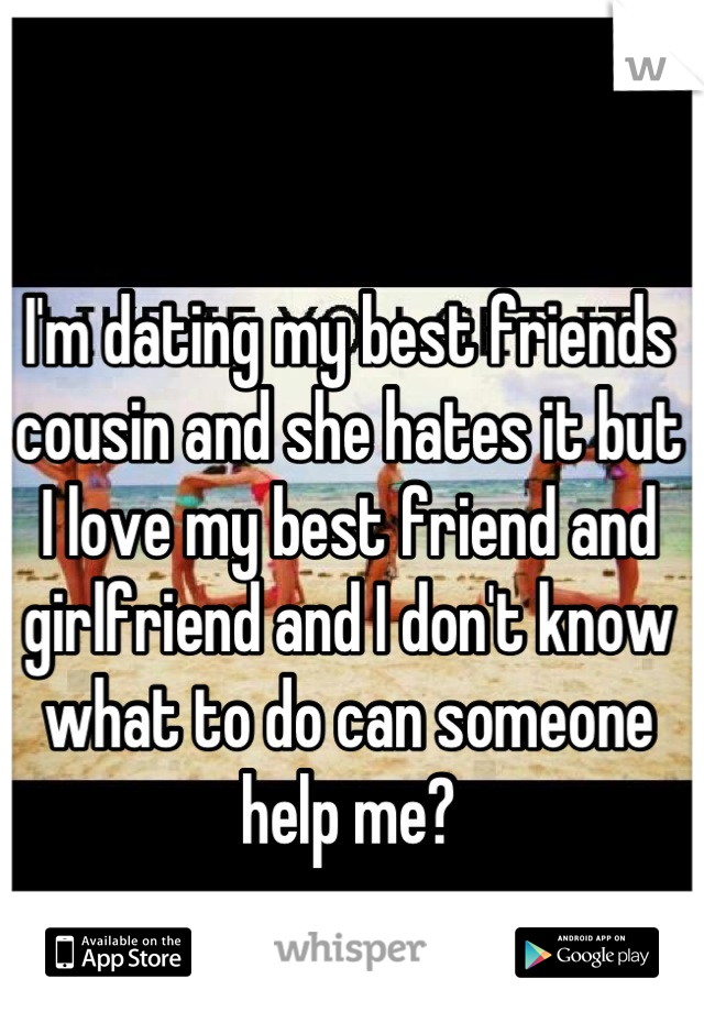 I'm dating my best friends cousin and she hates it but I love my best friend and girlfriend and I don't know what to do can someone help me?