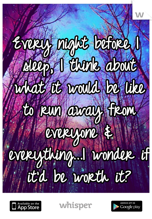 Every night before I sleep, I think about what it would be like to run away from everyone & everything...I wonder if it'd be worth it?