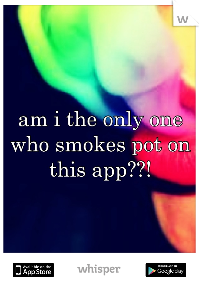 am i the only one who smokes pot on this app??!