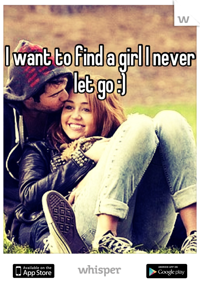 I want to find a girl I never let go :)
