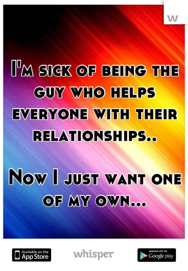 I'm sick of being the guy who helps everyone with their relationships..  Now I just want one of my own...