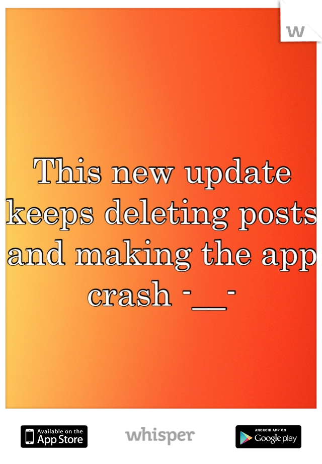 This new update keeps deleting posts and making the app crash -__-