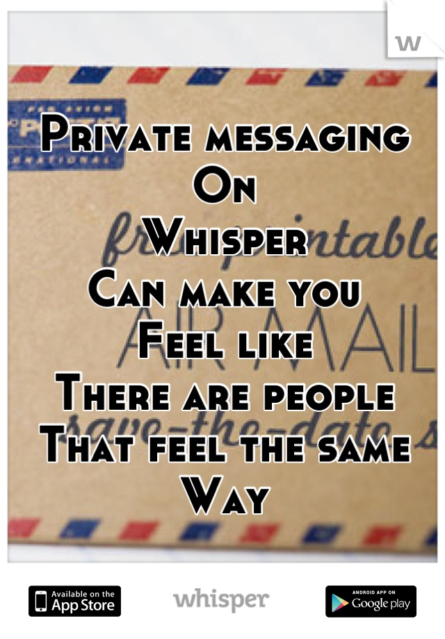 Private messaging On Whisper Can make you Feel like There are people That feel the same Way