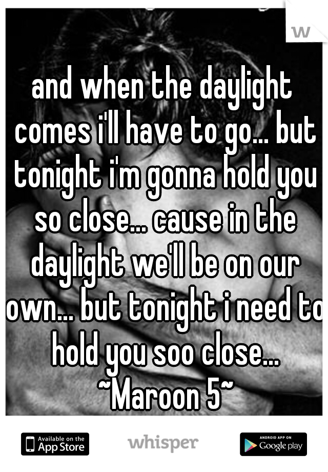 and when the daylight comes i'll have to go... but tonight i'm gonna hold you so close... cause in the daylight we'll be on our own... but tonight i need to hold you soo close... ~Maroon 5~