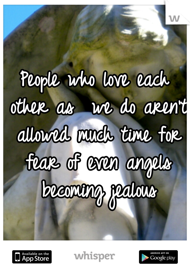 People who love each other as  we do aren't allowed much time for fear of even angels becoming jealous