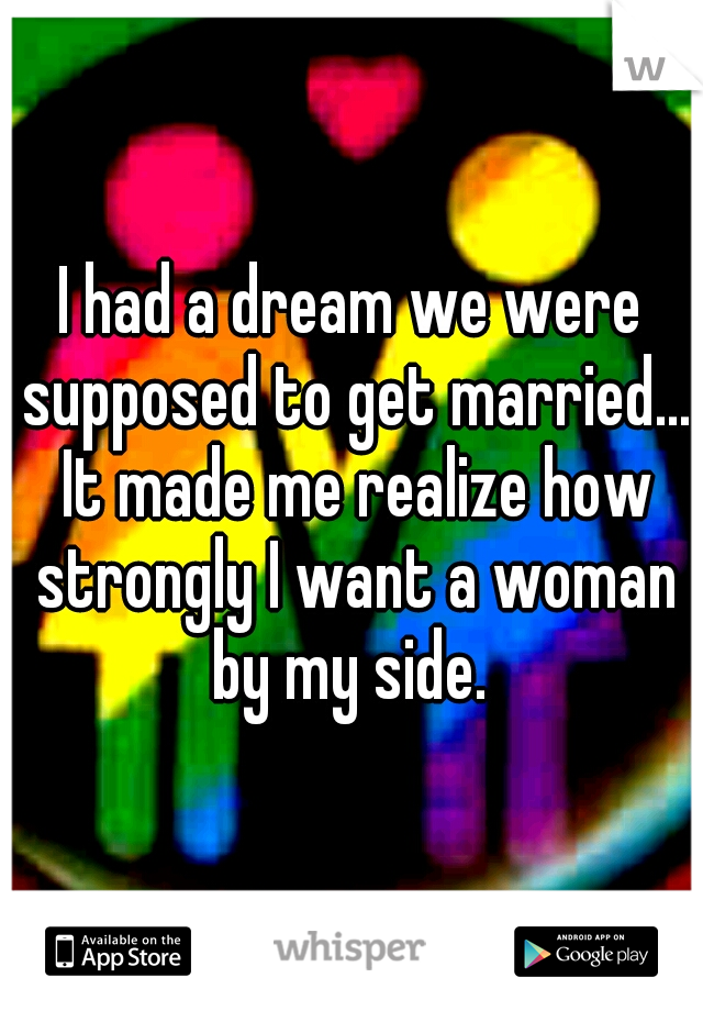 I had a dream we were supposed to get married... It made me realize how strongly I want a woman by my side.
