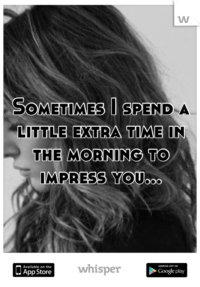 Sometimes I spend a little extra time in the morning to impress you...