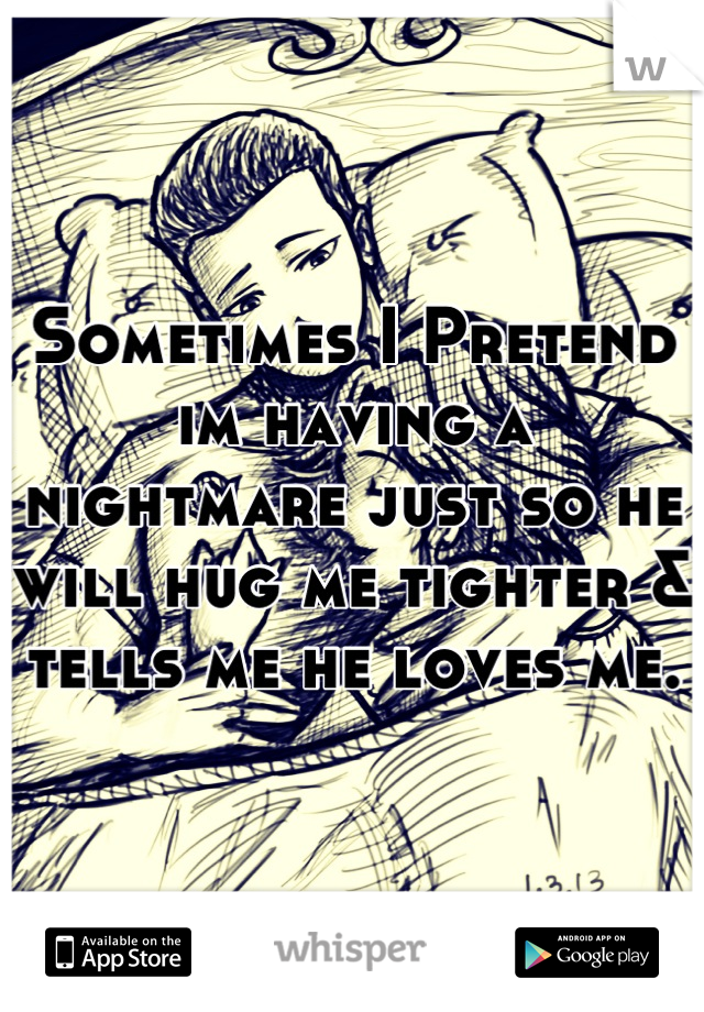 Sometimes I Pretend im having a nightmare just so he will hug me tighter & tells me he loves me.