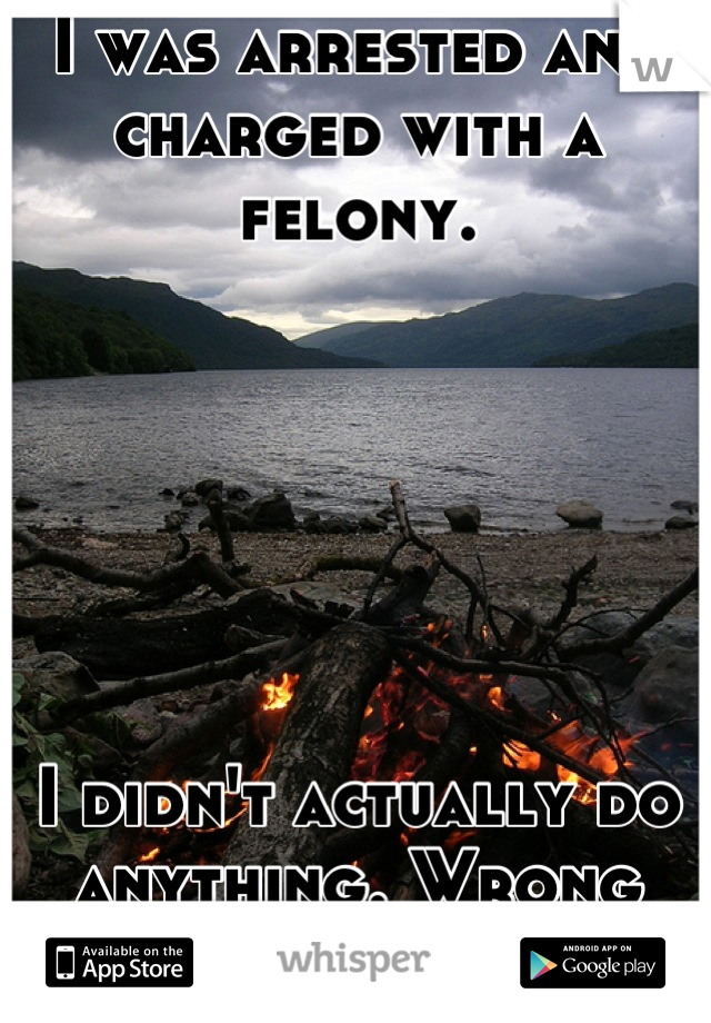 I was arrested and charged with a felony.       I didn't actually do anything. Wrong place, wrong time kind of.