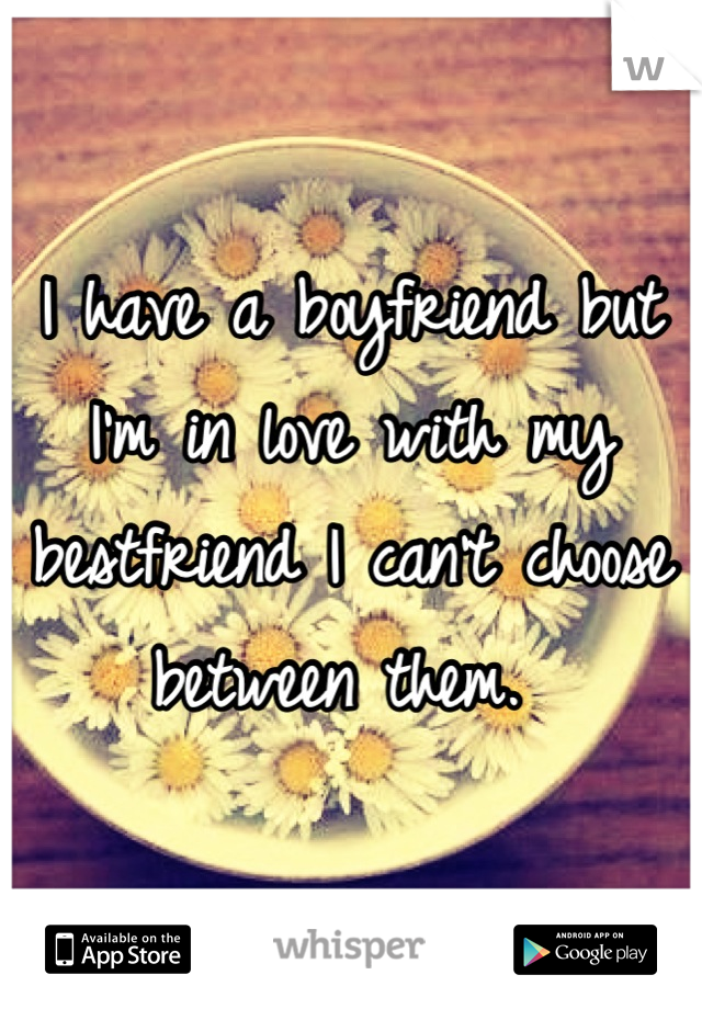 I have a boyfriend but I'm in love with my bestfriend I can't choose between them.