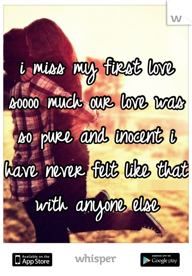 i miss my first love soooo much our love was so pure and inocent i have never felt like that with anyone else