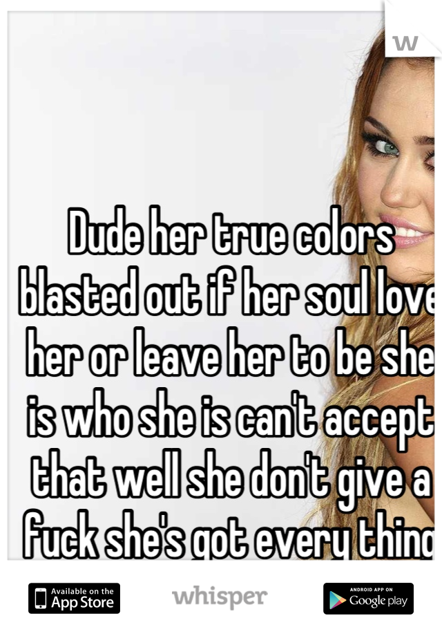 Dude her true colors blasted out if her soul love her or leave her to be she is who she is can't accept that well she don't give a fuck she's got every thing she could ever want so quit being trash tal