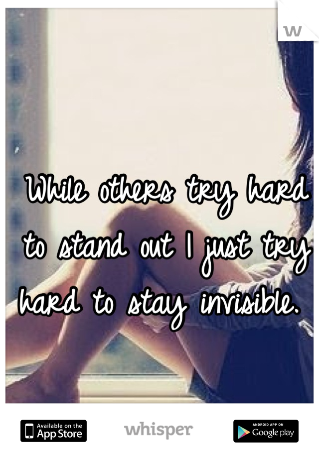 While others try hard to stand out I just try hard to stay invisible.
