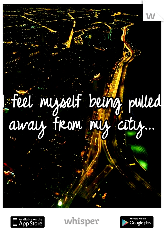 I feel myself being pulled away from my city...
