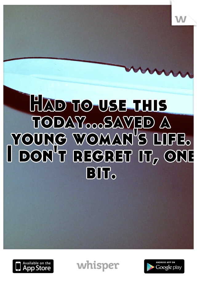 Had to use this today...saved a young woman's life. I don't regret it, one bit.