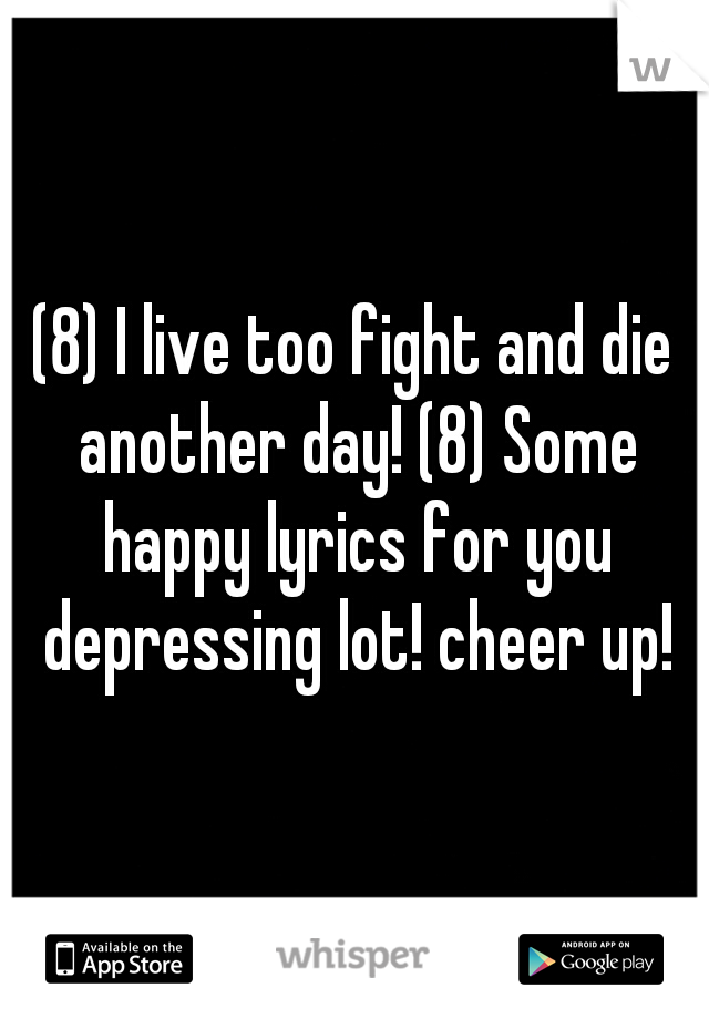 (8) I live too fight and die another day! (8) Some happy lyrics for you depressing lot! cheer up!