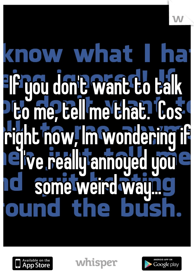 If you don't want to talk to me, tell me that.  Cos right now, Im wondering if I've really annoyed you some weird way...