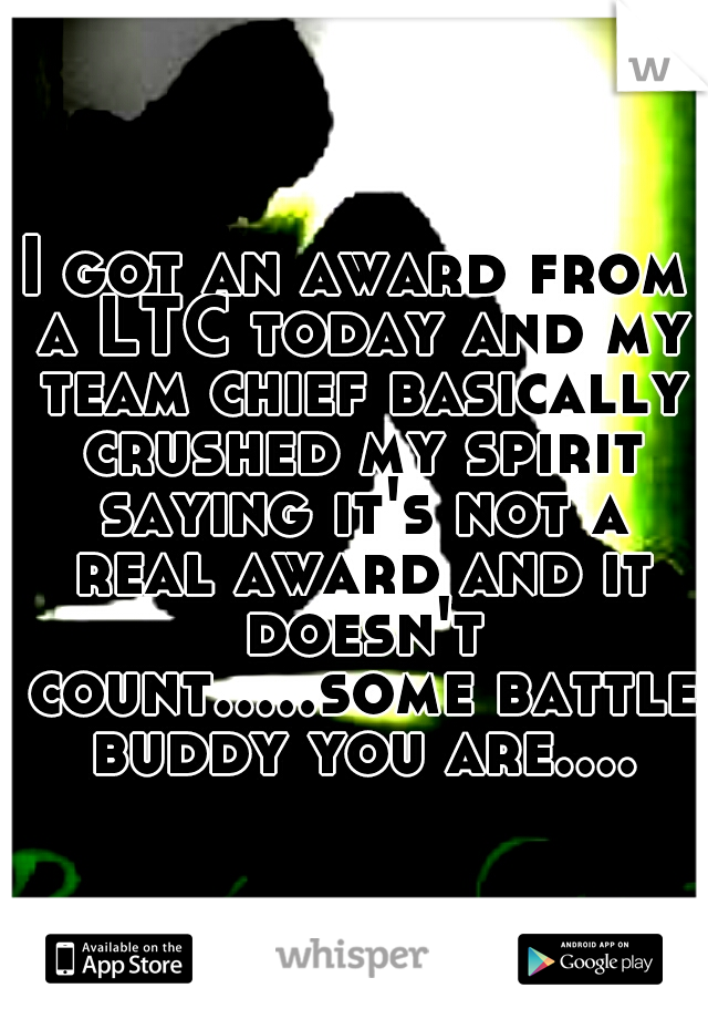 I got an award from a LTC today and my team chief basically crushed my spirit saying it's not a real award and it doesn't count.....some battle buddy you are....