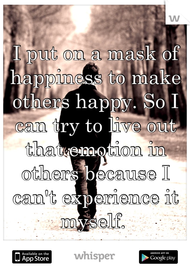I put on a mask of happiness to make others happy. So I can try to live out that emotion in others because I can't experience it myself.