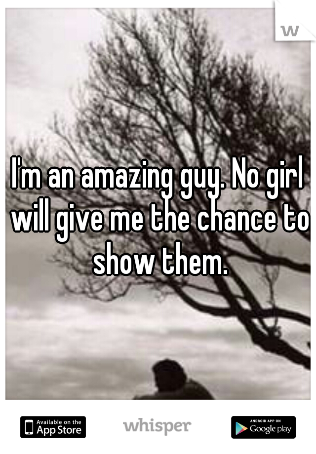I'm an amazing guy. No girl will give me the chance to show them.