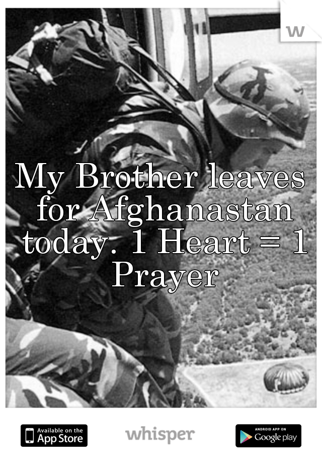 My Brother leaves for Afghanastan today. 1 Heart = 1 Prayer