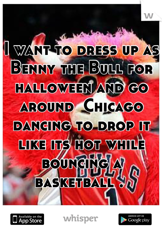 I want to dress up as Benny the Bull for halloween and go around  Chicago dancing to drop it like its hot while bouncing a basketball .