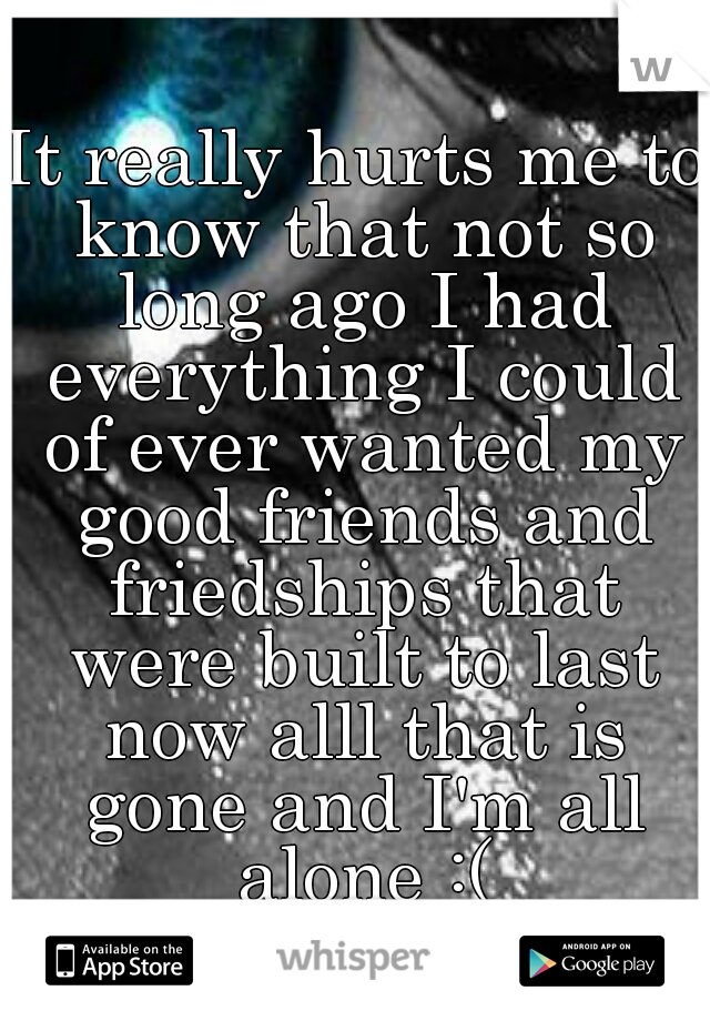 It really hurts me to know that not so long ago I had everything I could of ever wanted my good friends and friedships that were built to last now alll that is gone and I'm all alone :(