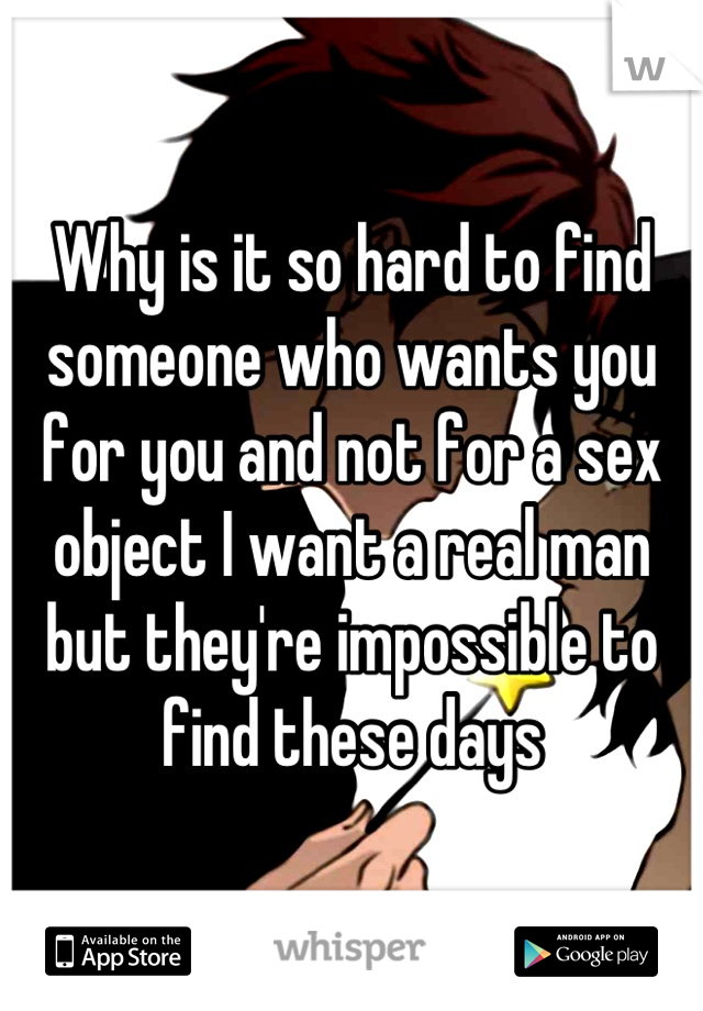 Why is it so hard to find someone who wants you for you and not for a sex object I want a real man but they're impossible to find these days