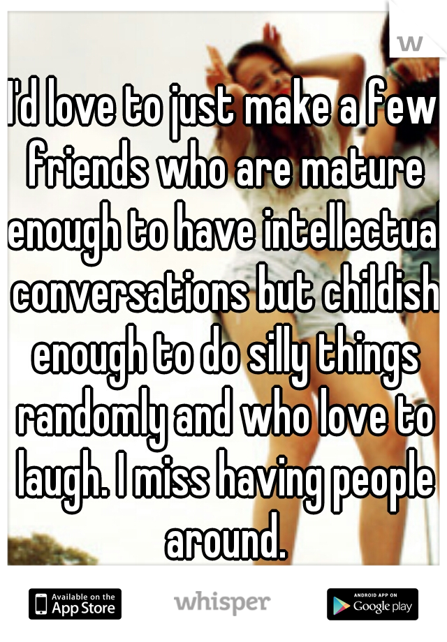I'd love to just make a few friends who are mature enough to have intellectual conversations but childish enough to do silly things randomly and who love to laugh. I miss having people around.