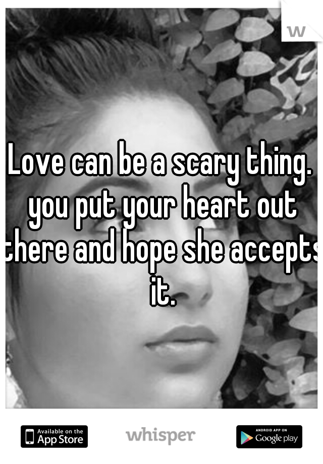 Love can be a scary thing. you put your heart out there and hope she accepts it.