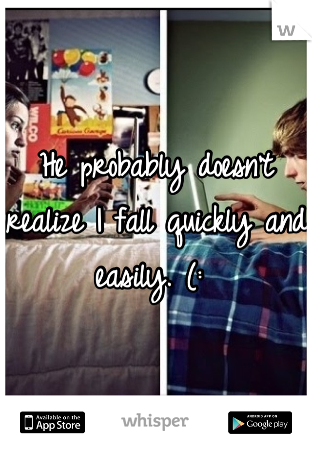He probably doesn't realize I fall quickly and easily. (: