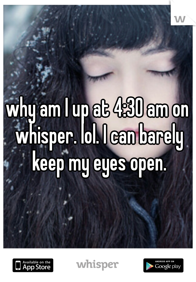 why am I up at 4:30 am on whisper. lol. I can barely keep my eyes open.