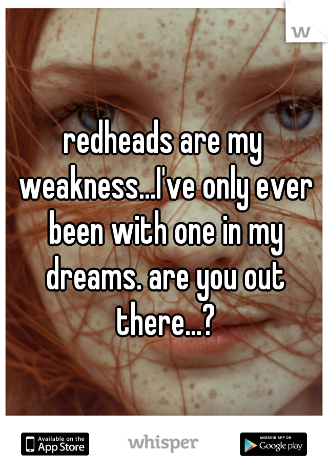 redheads are my weakness...I've only ever been with one in my dreams. are you out there...?