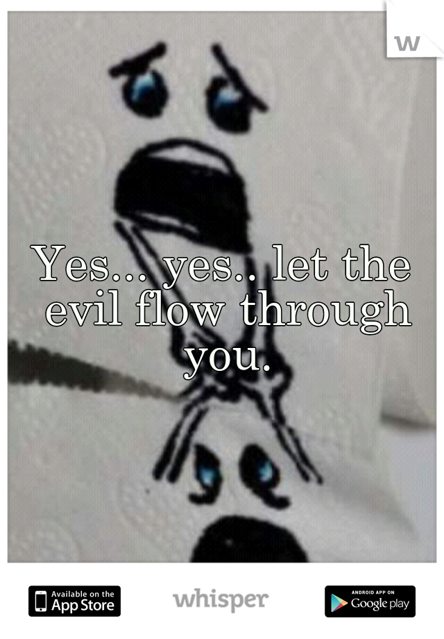 Yes... yes.. let the evil flow through you.