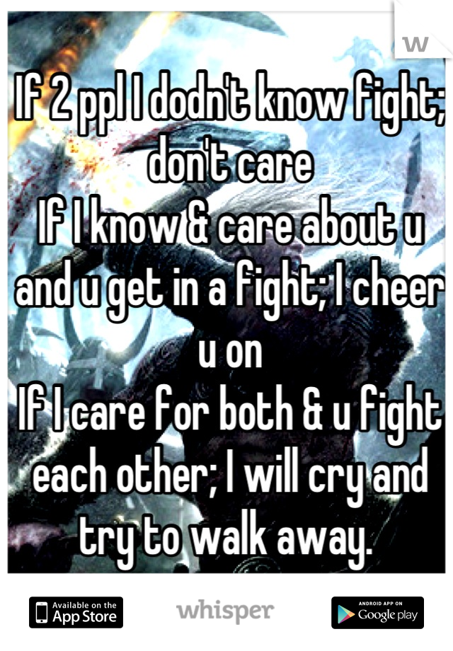 If 2 ppl I dodn't know fight; don't care If I know & care about u and u get in a fight; I cheer u on If I care for both & u fight each other; I will cry and try to walk away.