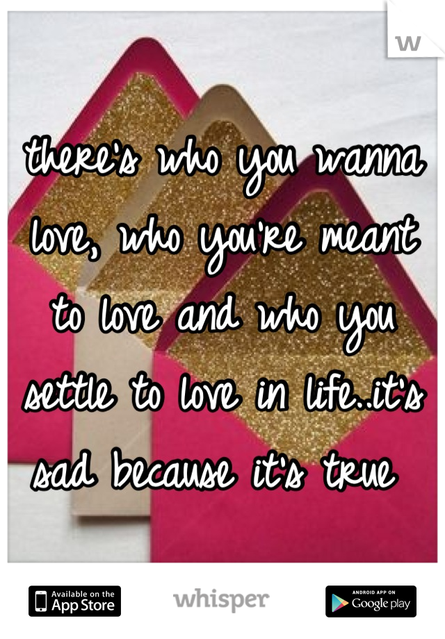 there's who you wanna love, who you're meant to love and who you settle to love in life..it's sad because it's true