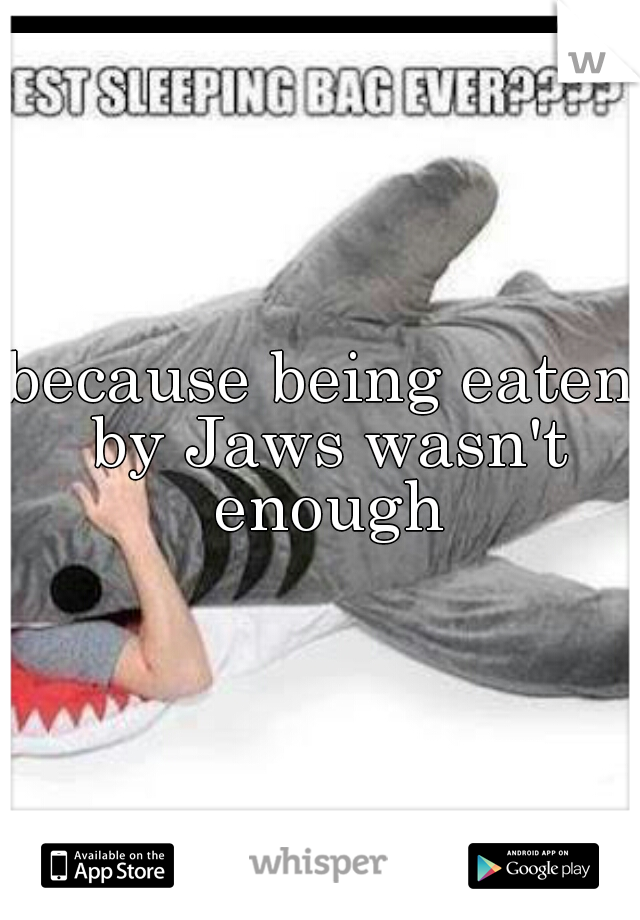 because being eaten by Jaws wasn't enough