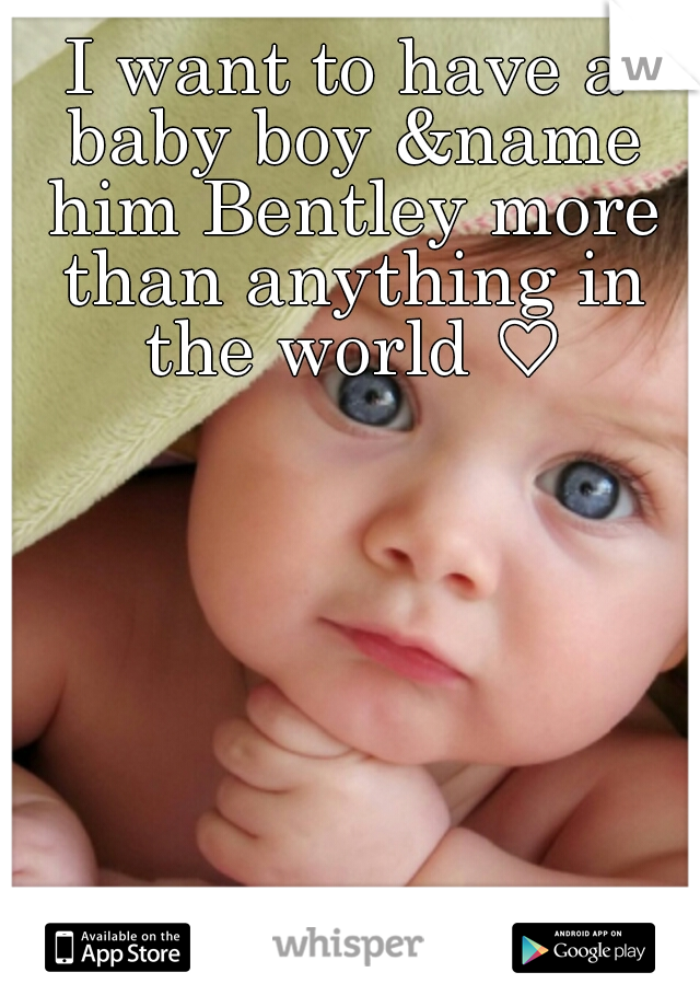 I want to have a baby boy &name him Bentley more than anything in the world ♡